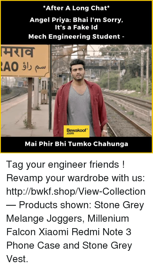 """Engineering Student: """"After A Long Chat  Angel Priya: Bhai I'm Sorry,  It's a Fake Id  Mech Engineering Student  Bewakoof""""  Mai Phir Bhi Tumko Chahunga Tag your engineer friends !  Revamp your wardrobe with us: http://bwkf.shop/View-Collection   — Products shown:  Stone Grey Melange Joggers, Millenium Falcon Xiaomi Redmi Note 3 Phone Case and Stone Grey Vest."""