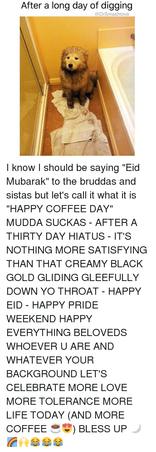"""mubarak: After a long day of digging  @DrSmashlove I know I should be saying """"Eid Mubarak"""" to the bruddas and sistas but let's call it what it is """"HAPPY COFFEE DAY"""" MUDDA SUCKAS - AFTER A THIRTY DAY HIATUS - IT'S NOTHING MORE SATISFYING THAN THAT CREAMY BLACK GOLD GLIDING GLEEFULLY DOWN YO THROAT - HAPPY EID - HAPPY PRIDE WEEKEND HAPPY EVERYTHING BELOVEDS WHOEVER U ARE AND WHATEVER YOUR BACKGROUND LET'S CELEBRATE MORE LOVE MORE TOLERANCE MORE LIFE TODAY (AND MORE COFFEE ☕️😍) BLESS UP 🌙🌈🙌😂😂😂"""