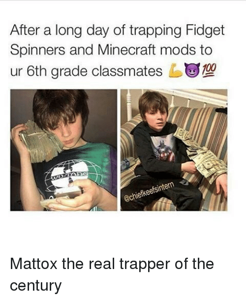 trapping: After a long day of trapping Fidget  Spinners and Minecraft mods to  ur 6th grade classmates b  eintern  iefkeetS Mattox the real trapper of the century