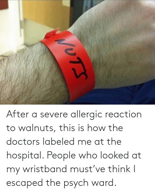 think: After a severe allergic reaction to walnuts, this is how the doctors labeled me at the hospital. People who looked at my wristband must've think I escaped the psych ward.