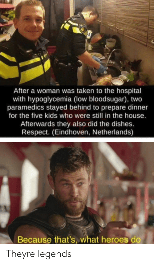 Respect, Taken, and Heroes: After a woman was taken to the hospital  with hypoglycemia (low bloodsugar), two  paramedics stayed behind to prepare dinner  for the five kids who were still in the house.  Afterwards they also did the dishes.  Respect. (Eindhoven, Netherlands)  Because that's, what heroes do Theyre legends