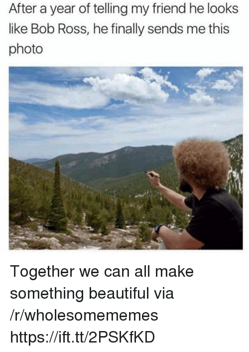 Beautiful, Bob Ross, and Ross: After a year of telling my friend he looks  like Bob Ross, he finally sends me this  photo Together we can all make something beautiful via /r/wholesomememes https://ift.tt/2PSKfKD