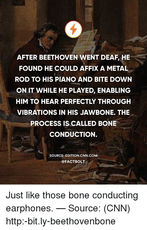jawbone: AFTER BEETHOVEN WENT DEAF, HE  FOUND HE COULD AFFIX A METAL  ROD TO HIS PIANO AND BITE DOWN  ON IT WHILE HE PLAYED, ENABLING  HIM TO HEAR PERFECTLY THROUGH  VIBRATIONS IN HIS JAWBONE. THE  PROCESS IS CALLED BONE  CONDUCTION.  SOURCE: EDITION CNN COM  @FACTBOLT Just like those bone conducting earphones. — Source: (CNN) http:-bit.ly-beethovenbone