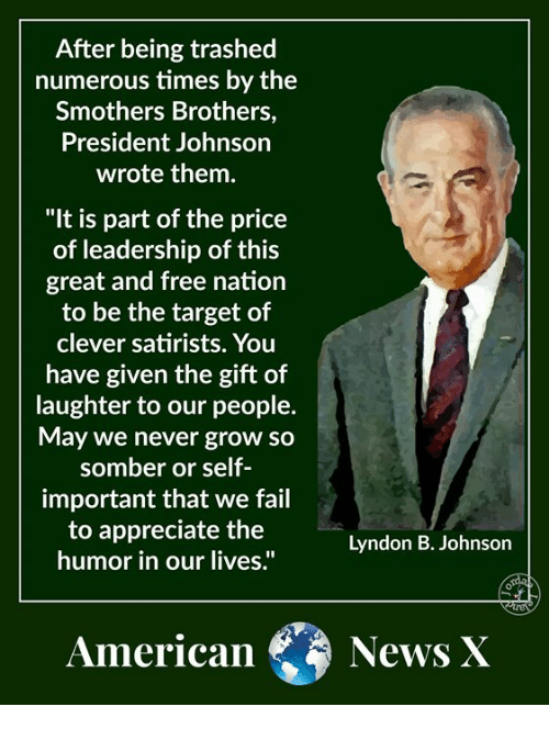 """Fail, Memes, and News: After being trashed  numerous times by the  Smothers Brothers,  President Johnson  wrote them.  """"It is part of the price  of leadership of this  great and free nation  to be the target of  clever satirists. You  have given the gift of  laughter to our people.  May we never grow so  somber or self  important that we fail  to appreciate the  humor in our lives.""""  Lyndon B. Johnson  American News X"""