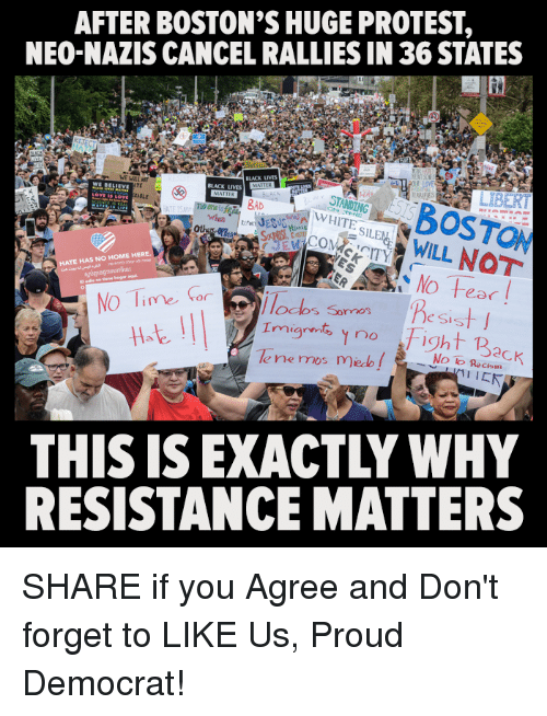 fightings: AFTER BOSTON'S HUGE PROTEST,  NEO-NAZIS CANCEL RALLIES IN 36 STATES  SABOSTON  ITSWILL NOT  BLACK LIVES  BLACK LIVES  TE  WE BELLE  STANDING  WHITE  BAD  ASLE  Ot  HATE HAS NO HOME HERE  No Tie  11at  odos Sormos  e Sis  | | | |  Imigrnt, no Fight Back  THIS IS EXACTLY WHY  RESISTANCE MATTERS SHARE if you Agree and Don't forget to LIKE Us, Proud Democrat!