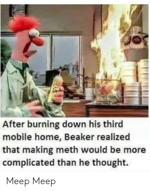 meth: After burning down his third  mobile home, Beaker realized  that making meth would be more  complicated than he thought. Meep Meep