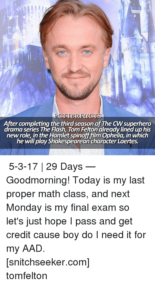 aad: After completing the third season of The CWsuperhero  dramaseries The Flash, Tom Felton alreadylined up his  new role, in the Hamlet spinoff film Ophelia, in which  he will play Shakespearean character Laertes. ↠ 5-3-17 | 29 Days — Goodmorning! Today is my last proper math class, and next Monday is my final exam so let's just hope I pass and get credit cause boy do I need it for my AAD. ⠀⠀⠀⠀⠀⠀⠀⠀⠀⠀⠀⠀⠀ [snitchseeker.com] ⠀⠀⠀⠀⠀⠀⠀⠀⠀⠀⠀⠀⠀ tomfelton