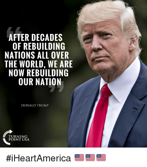 Donald Trump, Memes, and Trump: AFTER DECADES  OF REBUILDING  NATIONS ALL OVER  THE WORLD, WE ARE  NOW REBUILDING  OUR NATION  DONALD TRUMP  TURNING  POINT USA #iHeartAmerica 🇺🇸🇺🇸🇺🇸