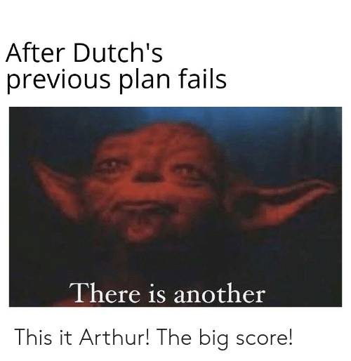 Arthur, Another, and Big: After Dutch's  previous plan fails  There is another This it Arthur! The big score!