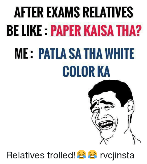 Memes, 🤖, and Sae: AFTER EXAMS RELATIVES  BE LIKE PAPER KAISA THA?  ME: PATLASA THA WHITE  COLOR KA  Agee .  SAE  EHT  VTH  EA HR  RK TO  SR AL  ME SO  PT  RE PA  :A  EK :  LE  AEM Relatives trolled!😂😂 rvcjinsta