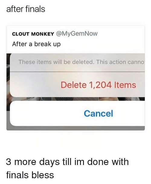 Finals, Memes, and Break: after finals  CLOUT MONKEY @MyGemNow  After a break up  These items will be deleted. This action canno  Delete 1,204 ltems  Cancel 3 more days till im done with finals bless