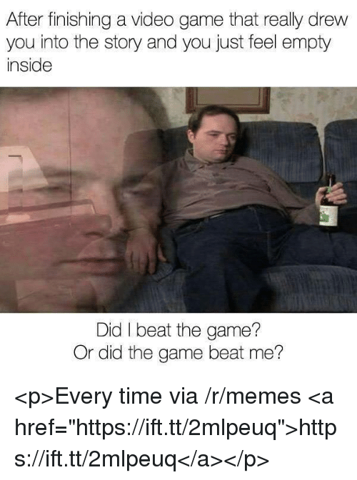 "Memes, The Game, and Game: After finishing a video game that really drew  you into the story and you just feel empty  inside  Did I beat the game?  Or did the game beat me? <p>Every time via /r/memes <a href=""https://ift.tt/2mlpeuq"">https://ift.tt/2mlpeuq</a></p>"