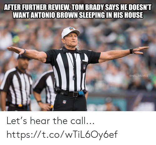 Antonio: AFTER FURTHER REVIEW, TOM BRADY SAYS HE DOESNT  WANT ANTONIO BROWN SLEEPING IN HIS HOUSE  @NFL_MEMES Let's hear the call... https://t.co/wTiL6Oy6ef