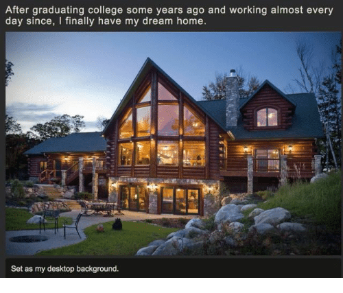 Graduating College: After graduating college some years ago and working almost every  day since, I finally have my dream home.  Set as my desktop background.