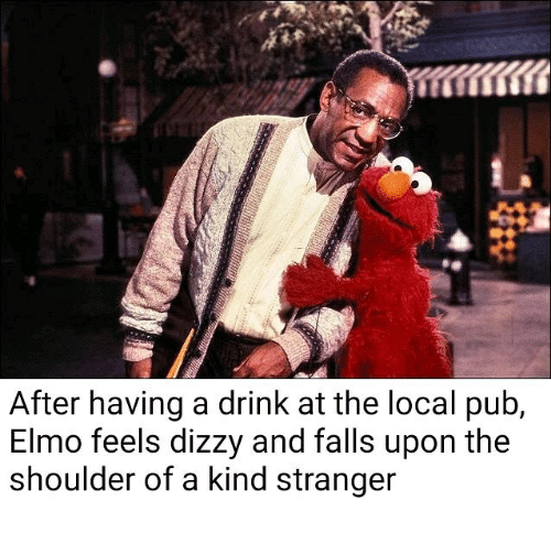 Elmo: After having a drink at the local pub,  Elmo feels dizzy and falls upon the  shoulder of a kind stranger