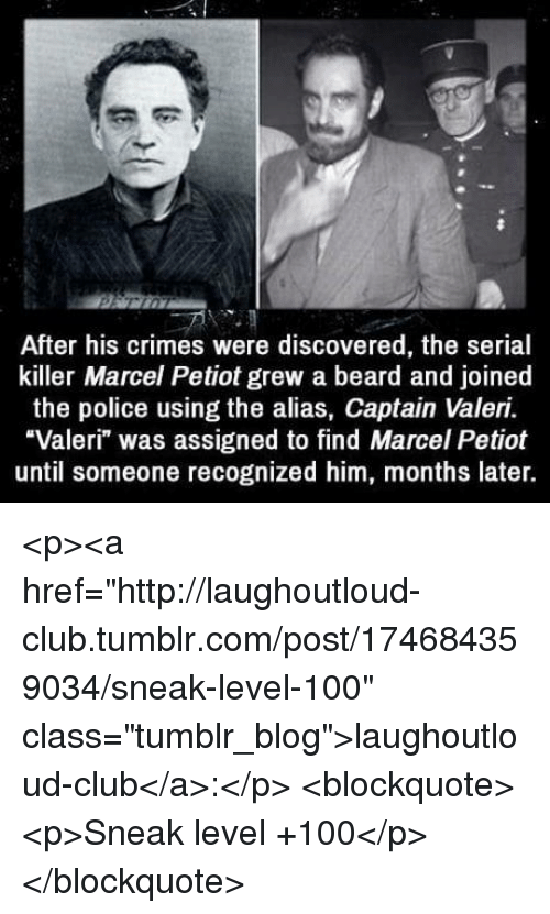 "alias: After his crimes were discovered, the serial  killer Marcel Petiot grew a beard and joined  the police using the alias, Captain Valeri.  ""Valeri"" was assigned to find Marcel Petiot  until someone recognized him, months later. <p><a href=""http://laughoutloud-club.tumblr.com/post/174684359034/sneak-level-100"" class=""tumblr_blog"">laughoutloud-club</a>:</p>  <blockquote><p>Sneak level +100</p></blockquote>"