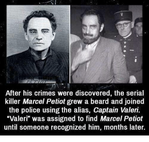 "alias: After his crimes were discovered, the serial  killer Marcel Petiot grew a beard and joined  the police using the alias, Captain Valeri.  Valeri"" was assigned to find Marcel Petiot  until someone recognized him, months later."