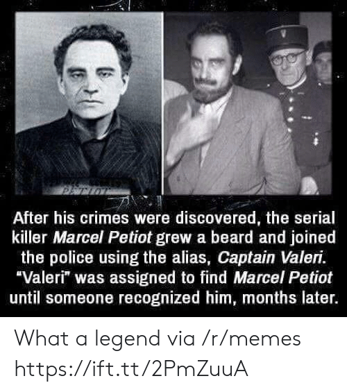 "alias: After his crimes were discovered, the serial  killer Marcel Petiot grew a beard and joined  the police using the alias, Captain Valeri.  Valeri"" was assigned to find Marcel Petiot  until someone recognized him, months later. What a legend via /r/memes https://ift.tt/2PmZuuA"