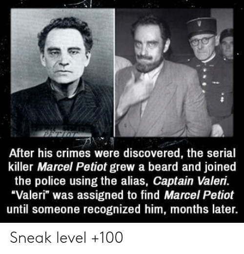"alias: After his crimes were discovered, the serial  killer Marcel Petiot grew a beard and joined  the police using the alias, Captain Valeri.  ""Valeri"" was assigned to find Marcel Petiot  until someone recognized him, months later. Sneak level +100"