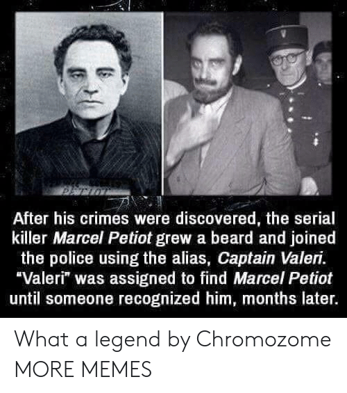"alias: After his crimes were discovered, the serial  killer Marcel Petiot grew a beard and joined  the police using the alias, Captain Valeri.  Valeri"" was assigned to find Marcel Petiot  until someone recognized him, months later. What a legend by Chromozome MORE MEMES"