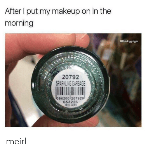 garbage: After I put my makeup on in the  morning  @thedryginger  20792  SPARKLING GARBAGE  096200 207929  653226  PEEL HERE meirl