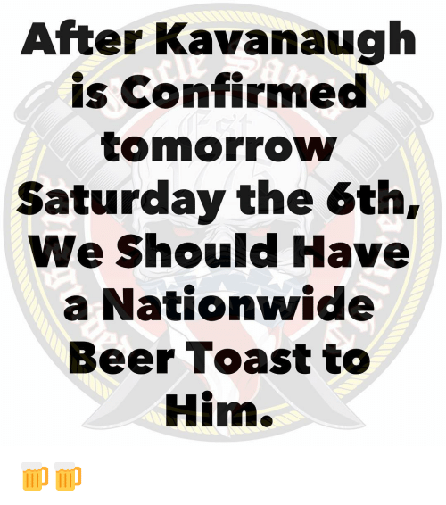Nationwide: After Kavanaugh  is Confirmed  tomorrow  Saturday the 6th,  We Should Have  a Nationwide  Beer Toast to  Him. 🍺🍺