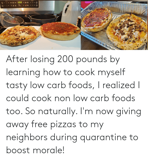naturally: After losing 200 pounds by learning how to cook myself tasty low carb foods, I realized I could cook non low carb foods too. So naturally. I'm now giving away free pizzas to my neighbors during quarantine to boost morale!