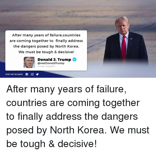 North Korea, Date, and Trump: After many years of failure,countries  are coming together to finally address  the dangers posed by North Korea  We must be tough & decisive!  Donald J. Trump  @realDonaldTrump  17 AM-8 Aug 2017  STAY UP TO DATE After many years of failure, countries are coming together to finally address the dangers posed by North Korea. We must be tough & decisive!