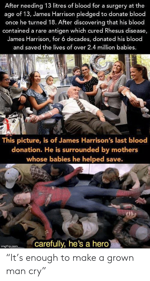 """Mothers, James Harrison, and Hero: After needing 13 litres of blood for a surgery at the  age of 13, James Harrison pledged to donate blood  once he turned 18. After discovering that his blood  contained a rare antigen which cured Rhesus disease,  James Harrison, for 6 decades, donated his blood  and saved the lives of over 2.4 million babies  This picture, is of James Harrison's last blood  donation. He is surrounded by mothers  whose babies he helped save.  carefully, he's a hero  imgflip.com """"It's enough to make a grown man cry"""""""