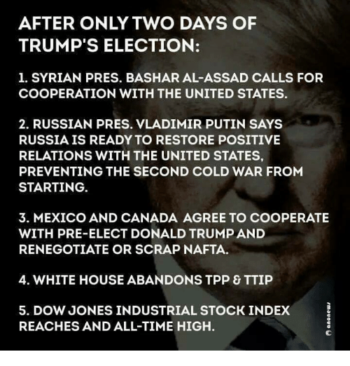 Memes, Vladimir Putin, and White House: AFTER ONLY TWO DAYS OF  TRUMP'S ELECTION:  1. SYRIAN PRES. BASHAR AL-ASSAD CALLS FOR  COOPERATION WITH THE UNITED STATES.  2. RUSSIAN PRESS. VLADIMIR PUTIN SAYS  RUSSIA IS READY TO RESTORE POSITIVE  RELATIONS WITH THE UNITED STATES,  PREVENTING THE SECOND COLD WAR FROM  STARTING  3. MEXICO AND CANADA AGREE TO COOPERATE  WITH PRE-ELECT DONALD TRUMPAND  RENEGOTIATE OR SCRAP NAFTA.  4. WHITE HOUSE ABANDONS TPP & TTIP  5. DOW JONES INDUSTRIAL STOCK INDEX  REACHES AND ALL-TIME HIGH.