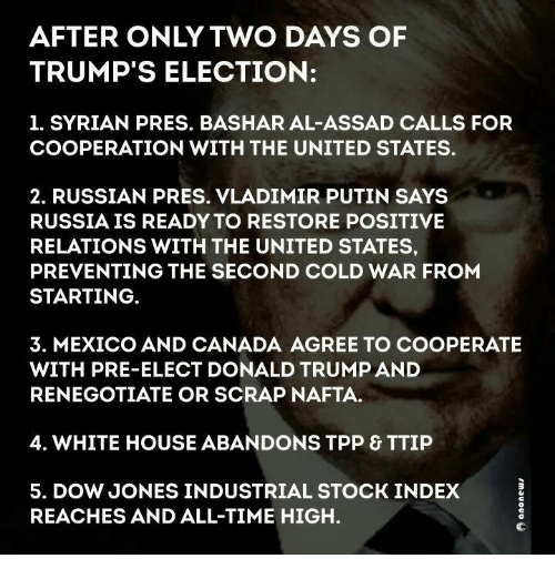 Memes, Vladimir Putin, and White House: AFTER ONLY TWO DAYS OF  TRUMP'S ELECTION:  1. SYRIAN PRES. BASHAR AL-ASSAD CALLS FOR  COOPERATION WITH THE UNITED STATES.  2. RUSSIAN PRES. VLADIMIR PUTIN SAYS  RUSSIA IS READY TO RESTORE POSITIVE  RELATIONS WITH THE UNITED STATES,  PREVENTING THE SECOND COLD WAR FROM  STARTING  3. MEXICO AND CANADA AGREE TO COOPERATE  WITH PRE-ELECT DONALD TRUMPAND  RENEGOTIATE OR SCRAP NAFTA.  4. WHITE HOUSE ABANDONS TPP & TTIP  5. DOW JONES INDUSTRIAL STOCK INDEX  REACHES AND ALL-TIME HIGH.