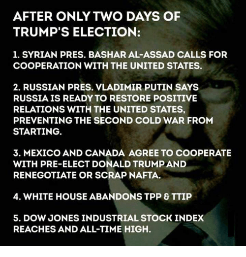 Memes, Vladimir Putin, and White House: AFTER ONLY TWO DAYS OF  TRUMP'S ELECTION:  1. SYRIAN PRES. BASHAR AL-ASSAD CALLS FOR  COOPERATION WITH THE UNITED STATES.  2. RUSSIAN PRES. VLADIMIR PUTIN SAYS  RUSSIA IS READY TO RESTORE POSITIVE  RELATIONS WITH THE UNITED STATES,  PREVENTING THE SECOND COLD WAR FROM  STARTING.  3. MEXICO AND CANADA AGREE TO COOPERATE  WITH PRE-ELECT DONALD TRUMP AND  RENEGOTIATE OR SCRAP NAFTA.  4. WHITE HOUSE ABANDONS TPP & TTIP  5. DOW JONESINDUSTRIAL STOCK INDEX  REACHES AND ALL-TIME HIGH