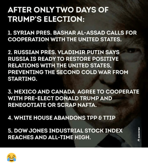 Memes, Vladimir Putin, and White House: AFTER ONLY TWO DAYS OF  TRUMP'S ELECTION:  1. SYRIAN PRES. BASHAR AL-ASSAD CALLS FOR  COOPERATION WITH THE UNITED STATES.  2. RUSSIAN PRESS. VLADIMIR PUTIN SAYS  RUSSIA IS READY TO RESTORE POSITIVE  RELATIONS WITH THE UNITED STATES,  PREVENTING THE SECOND COLD WAR FROM  STARTING  3. MEXICO AND CANADA AGREE TO COOPERATE  WITH PRE-ELECT DONALD TRUMPAND  RENEGOTIATE OR SCRAP NAFTA.  4. WHITE HOUSE ABANDONS TPP & TTIP  5. DOW JONES INDUSTRIAL STOCK INDEX  REACHES AND ALL-TIME HIGH. 😂