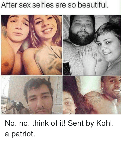 Senting: After sex selfies are so beautiful. No, no, think of it!  Sent by Kohl, a patriot.