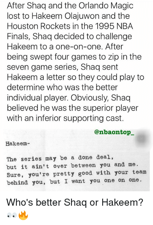 Finals, Houston Rockets, and Memes: After Shaq and the Orlando Magic  lost to Hakeem Olajuwon and the  Houston Rockets in the 1995 NBA  Finals, Shaq decided to challenge  Hakeem to a one-on-one. After  being swept four games to zip in the  seven game series, Shaq sent  Hakeem a letter so they could play to  determine who was the better  individual player. Obviously, Shaq  believed he was the superior player  with an inferior supporting cast.  @nbaontop_  Hakeem-  The series may be a done deal,  but it ain't over between you and me  Sure, you're pretty good with your team  behind you, but I want you one on one. Who's better Shaq or Hakeem?👀🔥