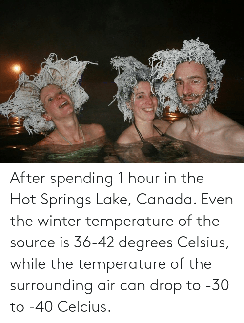 lake: After spending 1 hour in the Hot Springs Lake, Canada. Even the winter temperature of the source is 36-42 degrees Celsius, while the temperature of the surrounding air can drop to -30 to -40 Celcius.