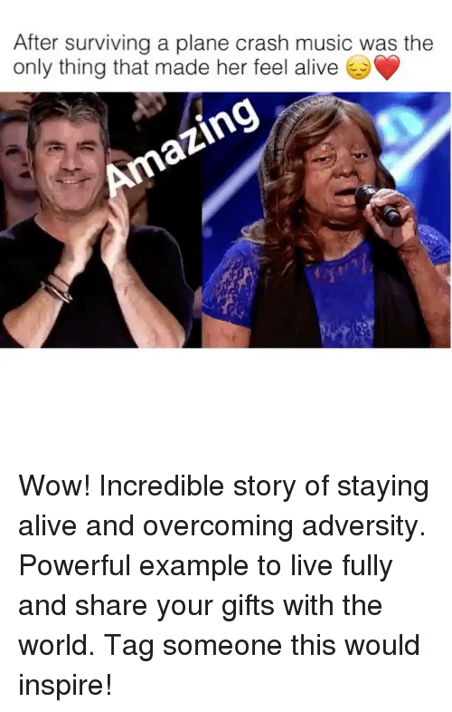 Alive, Memes, and Music: After surviving a plane crash music was the  only thing that made her feel alive Wow! Incredible story of staying alive and overcoming adversity. Powerful example to live fully and share your gifts with the world. Tag someone this would inspire!