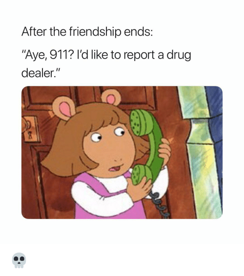 "Drug Dealer, Funny, and Friendship: After the friendship ends:  ""Aye, 911? I'd like to report a drug  dealer."" 💀"