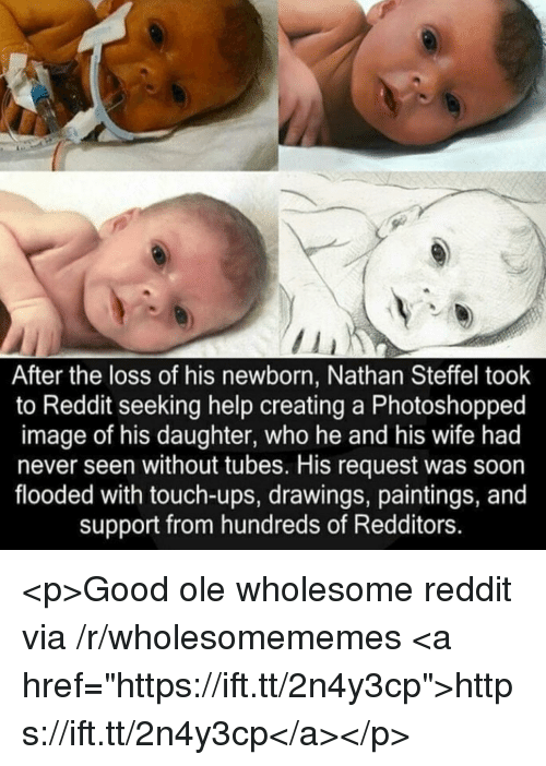 "Paintings, Reddit, and Soon...: After the loss of his newborn, Nathan Steffel took  to Reddit seeking help creating a Photoshopped  image of his daughter, who he and his wife had  never seen without tubes. His request was soon  flooded with touch-ups, drawings, paintings, and  support from hundreds of Redditors. <p>Good ole wholesome reddit via /r/wholesomememes <a href=""https://ift.tt/2n4y3cp"">https://ift.tt/2n4y3cp</a></p>"
