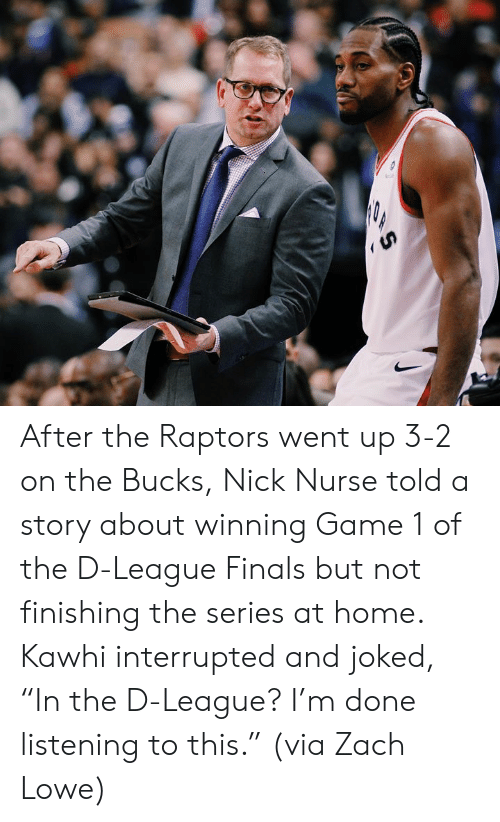 "Joked: After the Raptors went up 3-2 on the Bucks, Nick Nurse told a story about winning Game 1 of the D-League Finals but not finishing the series at home.  Kawhi interrupted and joked, ""In the D-League? I'm done listening to this.""  (via Zach Lowe)"