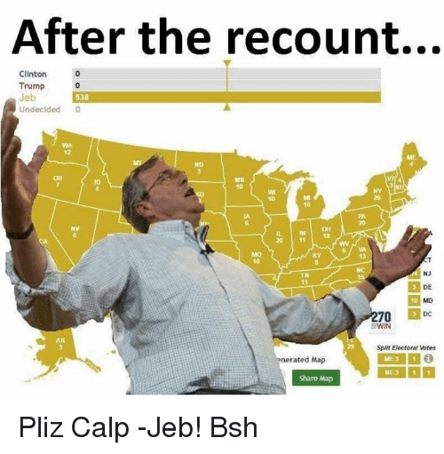 Clinton Trump: After the recount...  Clinton  Trump  Jeb  538  Undecided  0  MN  10  20 11  5 WA  NJ  DE  DC  BWIN  Split Electoral Votes  nerated Map  ME 3 1 i  NE 3 1 1  Share Map Pliz Calp -Jeb! Bsh