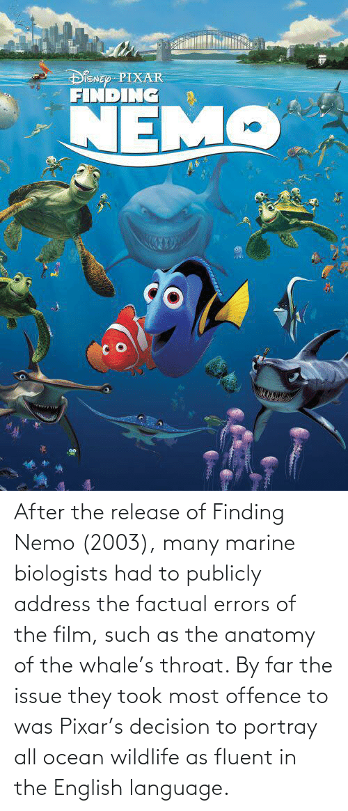 Finding Nemo: After the release of Finding Nemo (2003), many marine biologists had to publicly address the factual errors of the film, such as the anatomy of the whale's throat. By far the issue they took most offence to was Pixar's decision to portray all ocean wildlife as fluent in the English language.