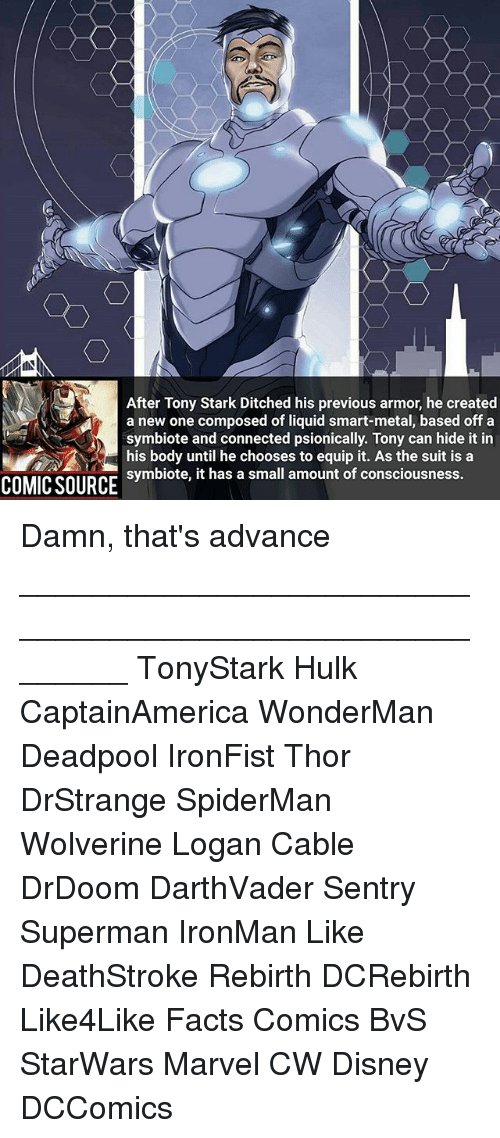 Ditched: After Tony Stark Ditched his previous armor, he created  a new one composed of liquid smart-metal, based off a  symbiote and connected psionically. Tony can hide it in  his body until he chooses to equip it. As the suit is a  symbiote, it has a small amount of consciousness.  COMIC SOURCt has a small amount of consciousness. Damn, that's advance ________________________________________________________ TonyStark Hulk CaptainAmerica WonderMan Deadpool IronFist Thor DrStrange SpiderMan Wolverine Logan Cable DrDoom DarthVader Sentry Superman IronMan Like DeathStroke Rebirth DCRebirth Like4Like Facts Comics BvS StarWars Marvel CW Disney DCComics