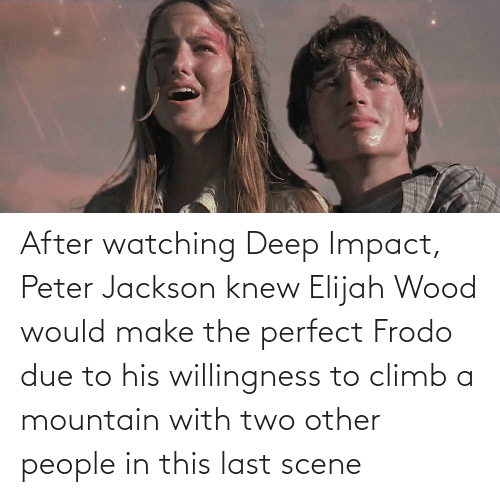 impact: After watching Deep Impact, Peter Jackson knew Elijah Wood would make the perfect Frodo due to his willingness to climb a mountain with two other people in this last scene