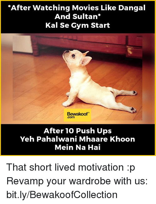 """watching movie: """"After watching Movies Like Dangal  And Sultan  Kal Se Gym Start  Bewakoof  After 10 Push Ups  Yeh Pahalwani Mhaare Khoon  Mein Na Hai That short lived motivation :p   Revamp your wardrobe with us: bit.ly/BewakoofCollection"""