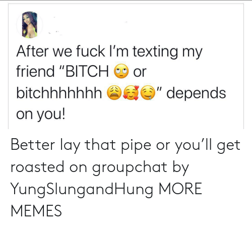 "Groupchat: After we fuck I'm texting my  friend ""BITCH  or  II  bitchhhhhhh  depends  on you! Better lay that pipe or you'll get roasted on groupchat by YungSlungandHung MORE MEMES"
