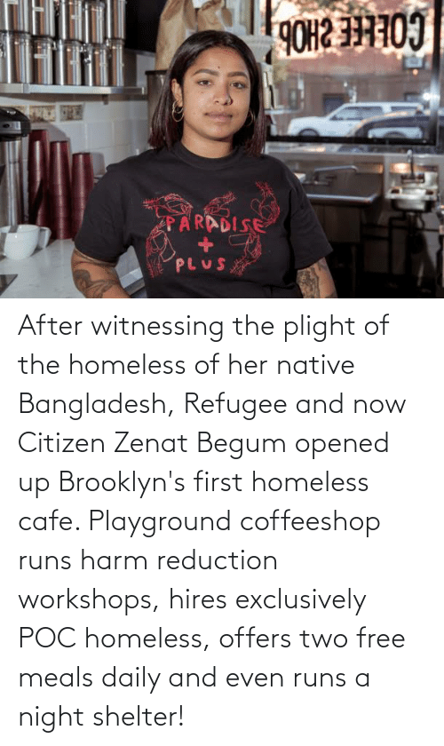 Begum: After witnessing the plight of the homeless of her native Bangladesh, Refugee and now Citizen Zenat Begum opened up Brooklyn's first homeless cafe. Playground coffeeshop runs harm reduction workshops, hires exclusively POC homeless, offers two free meals daily and even runs a night shelter!