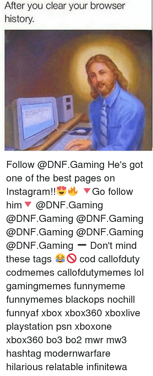 Funny, Instagram, and Lol: After you clear your browser  history Follow @DNF.Gaming He's got one of the best pages on Instagram!!😍🔥 🔻Go follow him🔻 @DNF.Gaming @DNF.Gaming @DNF.Gaming @DNF.Gaming @DNF.Gaming @DNF.Gaming ➖ Don't mind these tags 😂🚫 cod callofduty codmemes callofdutymemes lol gamingmemes funnymeme funnymemes blackops nochill funnyaf xbox xbox360 xboxlive playstation psn xboxone xbox360 bo3 bo2 mwr mw3 hashtag modernwarfare hilarious relatable infinitewa
