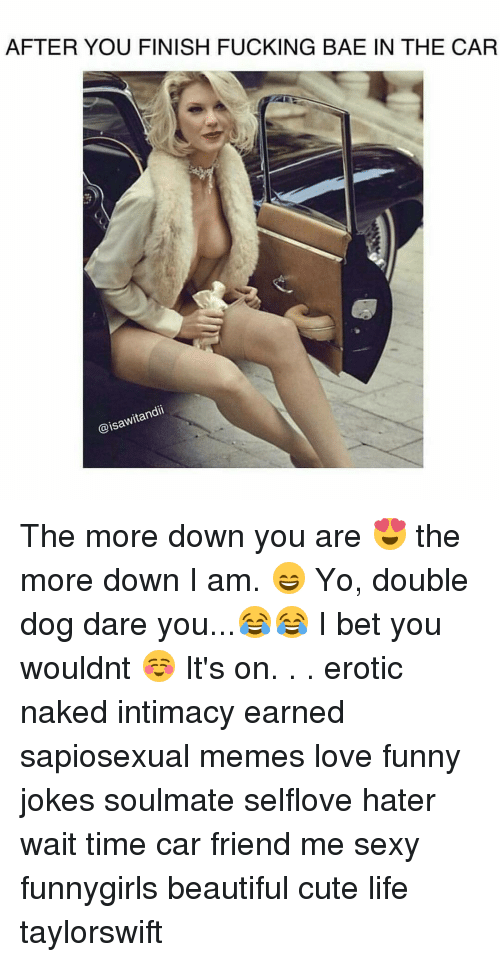 funny jokes: AFTER YOU FINISH FUCKING BAE IN THE CAR  @isawitandii The more down you are 😍 the more down I am. 😄 Yo, double dog dare you...😂😂 I bet you wouldnt ☺ It's on. . . erotic naked intimacy earned sapiosexual memes love funny jokes soulmate selflove hater wait time car friend me sexy funnygirls beautiful cute life taylorswift