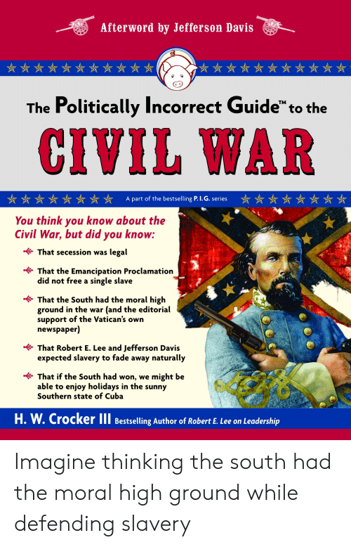 """Civil War, Cuba, and Free: Afterword by Jefferson Davis  The Politically Incorrect Guide"""" to the  CIVIL WAR  A part of the bestselling P. I.G. series  You think you know about the  Civil War, but did you know:  That secession was legal  That the Emancipation Proclamation  did not free a single slave  That the South had the moral high  ground in the war (and the editorial  support  newspaper)  of the Vatican's own  That Robert E. Lee and Jefferson Davis  expected slavery to fade  naturally  away  That if the South had won, we might be  able to enjoy holidays in the sunny  Southern state of Cuba  H.W.Crocker II Bestselling Author of Robert E. Lee on Leadership Imagine thinking the south had the moral high ground while defending slavery"""